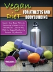 Vegan Diet For Athletes and Bodybuilders: Supply Your Body With the Necessary Substances in A Healthy and Correct Way With the Vegan Diet Low in Fat a Cover Image