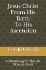 Jesus Christ From His Birth To His Ascension: A Chronology Of The Life Of Jesus Christ Cover Image
