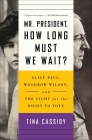 Mr. President, How Long Must We Wait?: Alice Paul, Woodrow Wilson, and the Fight for the Right to Vote Cover Image