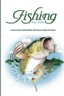 Fishing For Kids- Improve Your Fishing Skills, Techniques, Safety And More: Fishing For Beginners Cover Image