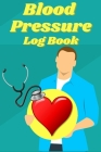 Blood Pressure Log Book: Record, Track & Monitor Blood Pressure at Home - Daily Blood Pressure, Heart Rate Journal Cover Image