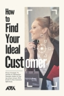 How to Find Your Ideal Customer: Proven Strategies To Develop An Informative Customer Avatar So You Can Find, Connect With & Sell To New Customers Eff Cover Image