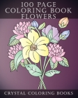 100 Page Coloring Book: Every Page In This Beautiful Coloring Book Has A Hand Drawn Flower Design. A Great Gift for Anyone That Enjoys Colorin Cover Image
