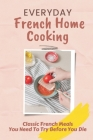 Everyday French Home Cooking: Classic French Meals You Need To Try Before You Die: Simple French Home Cooking Cover Image