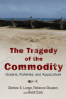 The Tragedy of the Commodity: Oceans, Fisheries, and Aquaculture (Nature, Society, and Culture) Cover Image