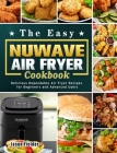 The Easy Nuwave Air Fryer Cookbook: Delicious Dependable Air Fryer Recipes for Beginners and Advanced Users Cover Image