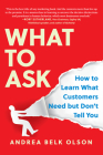 What to Ask: How to Learn What Customers Need But Dont Tell You Cover Image