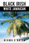 Black Irish White Jamaican: My Family's Journey Cover Image