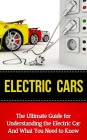 Electric Cars: The Ultimate Guide for Understanding the Electric Car And What You Need to Know Cover Image