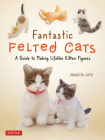 Fantastic Felted Cats: A Guide to Making Lifelike Kitten Figures (with Full-Size Templates) Cover Image