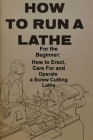 How To Run A Lathe: For The Beginner: How To Erect, Care For And Operate A Screw Cutting Engine Lathe Cover Image