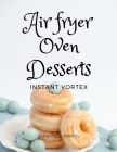 Instant Vortex Air Fryer Oven Cookbook: Quick and Easy Desserts Recipes For Greedy People Cover Image