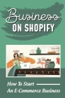 Business On Shopify: How To Start An E-Commerce Business: E-Commerce Jobs From Home Cover Image