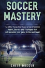 Soccer Mastery: The little things that make a big difference: Habits, Secrets and Strategies that will escalate your game to the next Cover Image