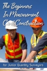 The Beginners In Measurement Civil Construction: for Junior Quantity Surveyors: Importance Of Measurement In Civil Engineering Cover Image
