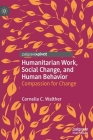 Humanitarian Work, Social Change, and Human Behavior: Compassion for Change Cover Image