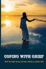Coping With Grief: How To Find Peace After Losing A Loved One: Transforming Grief And Loss To Renewal And Hope Cover Image
