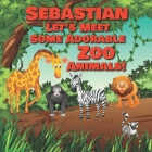 Sebastian Let's Meet Some Adorable Zoo Animals!: Personalized Baby Books with Your Child's Name in the Story - Zoo Animals Book for Toddlers - Childre Cover Image