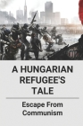 A Hungarian Refugee's Tale: Escape From Communism: Hungarian Refugees 1956 Stories Cover Image