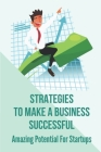 Strategies To Make A Business Successful: Amazing Potential For Startups: How To Present Your Business Idea Cover Image