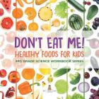 Don't Eat Me! (Healthy Foods for Kids): 3rd Grade Science Workbook Series Cover Image