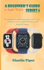 A Beginner's Guide to Apple Watch Series 6: A Complete, Easy, and Illustrative guide on How to Use and Master your New Apple Watch Series 6 with Watch Cover Image