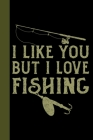 I Like You But I Love Fishing: Tackle Fishing A Logbook To Track Your Fishing Trips, Catches and the Ones That Got Away Cover Image
