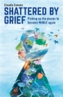 Shattered by Grief: Picking Up the Pieces to Become Whole Again Cover Image