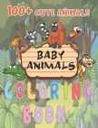100+ Cute Baby Animals coloring book: Adorable Babies animals for kids, Simple gift, Educational, big Coloring, Activity For Young Boys & Girls, Fun E Cover Image