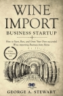 Wine Import Business Startup: How to Start, Run, and Grow Your Own successful Wine importing Business from Home Cover Image