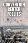 Convention Center Follies: Politics, Power, and Public Investment in American Cities (American Business) Cover Image