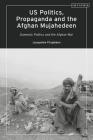 Us Politics, Propaganda and the Afghan Mujahedeen: Domestic Politics and the Afghan War (Library of Modern American History) Cover Image