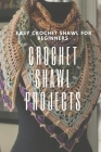 Crochet Shawl Projects: Easy Crochet Shawl For Beginners: Crochet For Beginners Cover Image