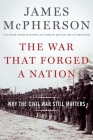 The War That Forged a Nation: Why the Civil War Still Matters Cover Image