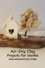 Air-Dry Clay Projects For Newbie: Simple and Beautiful Projects To Make: Air-Dry Clay Book Cover Image