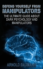 Defend Yourself from Manipulators The Ultimate Guide About Dark Psychology and Manipulators Cover Image