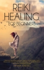 Reiki Healing for Beginners: Reiki Healing for Beginners: Unlock your Self-Healing and Aura Cleansing Psychic Powers. Control, Reduce and Overcome Cover Image