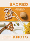 Sacred Knots: Create, Adorn, and Transform through the Art of Knotting Cover Image