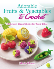 Adorable Fruits & Vegetables to Crochet: Delicious Decorations for Your Table Cover Image