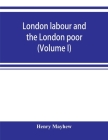 London labour and the London poor; a cyclopaedia of the condition and earnings of those that will work, those that cannot work, and those that will no Cover Image