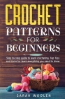Crochet Patterns for Beginners: Step By Step Guide To Learn Crocheting. Top Tips And Tricks For Learn Everything You Need To Know Cover Image