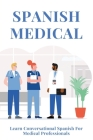 Spanish Medical: Learn Conversational Spanish For Medical Professionals: Medical Healthcare Cover Image