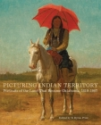 Picturing Indian Territory, Volume 26: Portraits of the Land That Became Oklahoma, 1819-1907 Cover Image