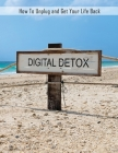 Digital Detox: How to Unplug and Get Your Life Back, Disconnect to Reconnect, Digital Detox Book for a Better Life Cover Image