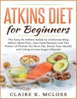 Atkins Diet for Beginners: The Easy-To-Follow Guide to Understand Atkins Meal Plan, Low-Carb Recipes and The Power of Protein for Burn Fat, Boost Cover Image