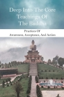 Deep Into The Core Teachings Of The Buddha: Practices Of Awareness, Acceptance, And Action: Write The Teaching Of Buddha Cover Image