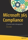 Microsoft 365 Compliance: A Practical Guide to Managing Risk Cover Image