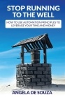 Stop Running to the Well: How to use Automation Principles to Leverage your Time and Money Cover Image