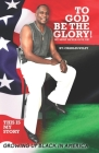 To God Be The Glory! We Must Never Give Up!: This Is My Story Growing Up Black In America Cover Image
