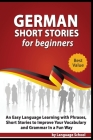 German Short Stories for Beginners: Easy Language Learning with Phrases and Short Stories to Improve Your Vocabulary and Grammar in a Fun Way Cover Image